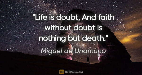 "Miguel de Unamuno quote: ""Life is doubt, And faith without doubt is nothing but death."""