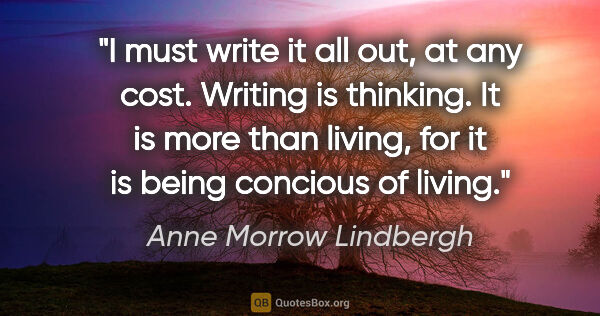 "Anne Morrow Lindbergh quote: ""I must write it all out, at any cost. Writing is thinking. It..."""