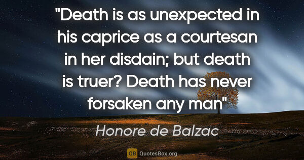 "Honore de Balzac quote: ""Death is as unexpected in his caprice as a courtesan in her..."""