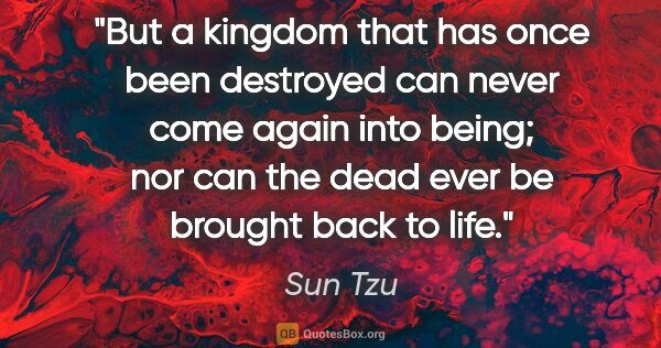 "Sun Tzu quote: ""But a kingdom that has once been destroyed can never come..."""