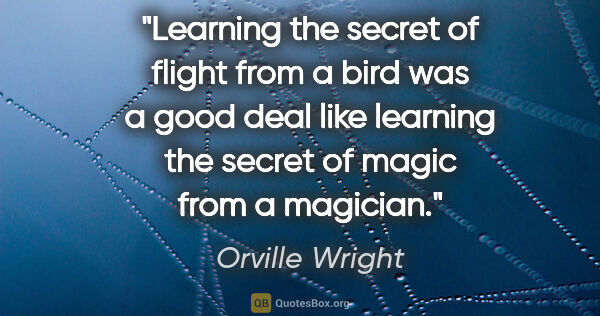 "Orville Wright quote: ""Learning the secret of flight from a bird was a good deal like..."""