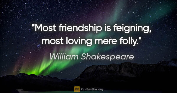 "William Shakespeare quote: ""Most friendship is feigning, most loving mere folly."""