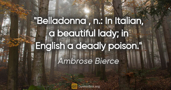 "Ambrose Bierce quote: ""Belladonna , n.: In Italian, a beautiful lady; in English a..."""