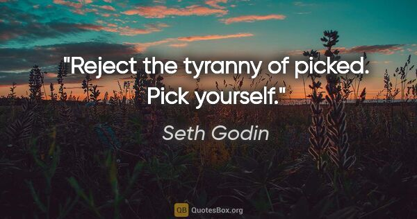 "Seth Godin quote: ""Reject the tyranny of picked. Pick yourself."""