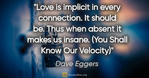 "Dave Eggers quote: ""Love is implicit in every connection. It should be. Thus when..."""