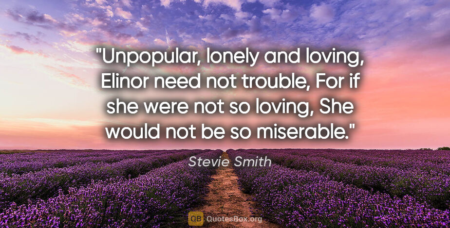 "Stevie Smith quote: ""Unpopular, lonely and loving, Elinor need not trouble, For if..."""
