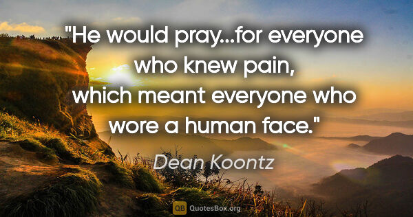 "Dean Koontz quote: ""He would pray...for everyone who knew pain, which meant..."""