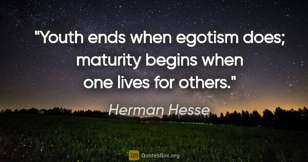 "Herman Hesse quote: ""Youth ends when egotism does; maturity begins when one lives..."""