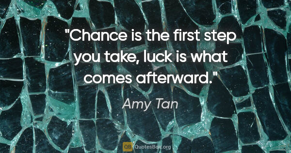 "Amy Tan quote: ""Chance is the first step you take, luck is what comes afterward."""