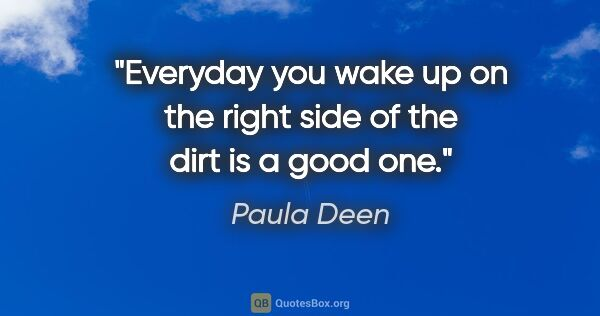 "Paula Deen quote: ""Everyday you wake up on the right side of the dirt is a good one."""