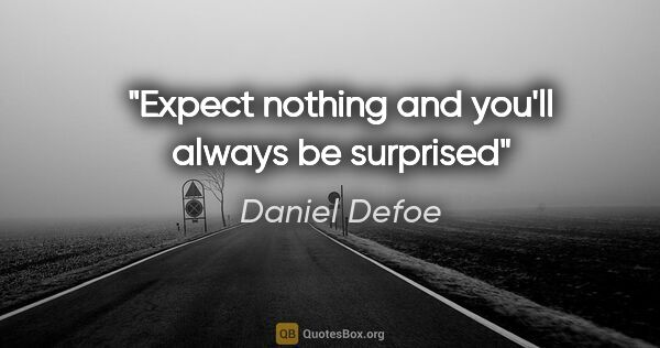 "Daniel Defoe quote: ""Expect nothing and you'll always be surprised"""