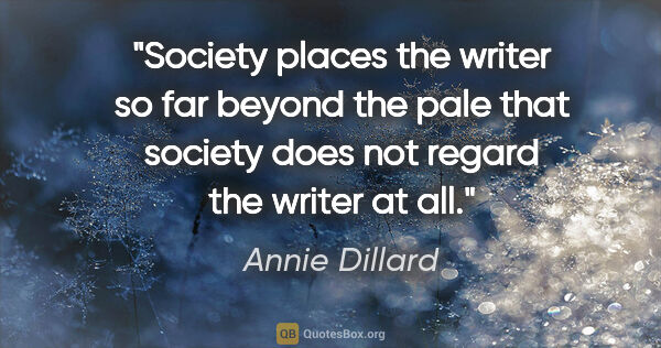 "Annie Dillard quote: ""Society places the writer so far beyond the pale that society..."""