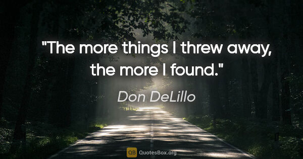 "Don DeLillo quote: ""The more things I threw away, the more I found."""