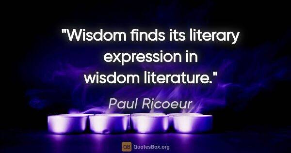 "Paul Ricoeur quote: ""Wisdom finds its literary expression in wisdom literature."""