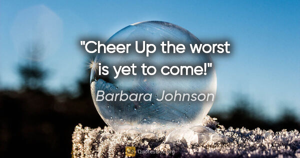 "Barbara Johnson quote: ""Cheer Up the worst is yet to come!"""