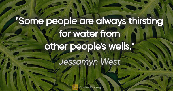 "Jessamyn West quote: ""Some people are always thirsting for water from other people's..."""
