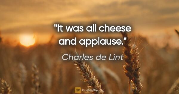 "Charles de Lint quote: ""It was all cheese and applause."""