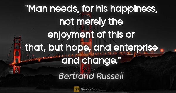 "Bertrand Russell quote: ""Man needs, for his happiness, not merely the enjoyment of this..."""
