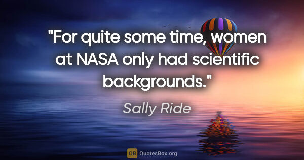 "Sally Ride quote: ""For quite some time, women at NASA only had scientific..."""