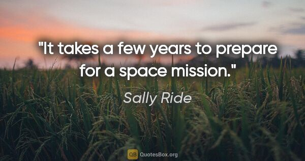 "Sally Ride quote: ""It takes a few years to prepare for a space mission."""