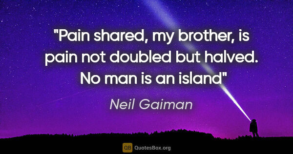 "Neil Gaiman quote: ""Pain shared, my brother, is pain not doubled but halved.  No..."""