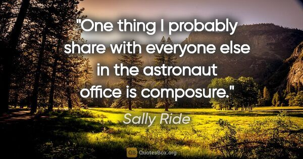 "Sally Ride quote: ""One thing I probably share with everyone else in the astronaut..."""
