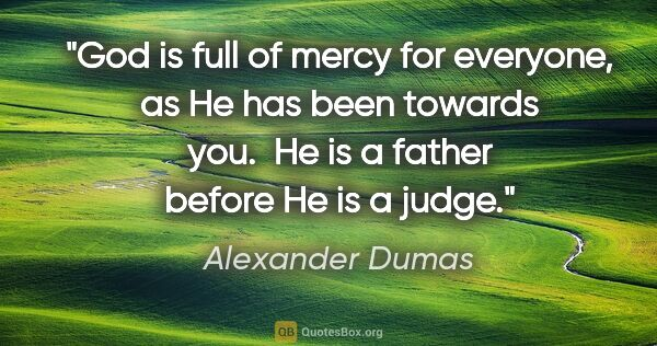 "Alexander Dumas quote: ""God is full of mercy for everyone, as He has been towards you...."""