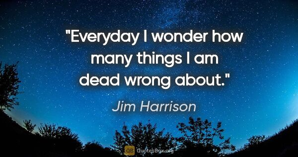 "Jim Harrison quote: ""Everyday I wonder how many things I am dead wrong about."""