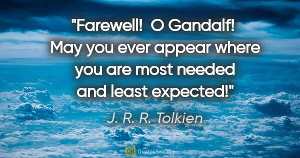 "J. R. R. Tolkien quote: ""Farewell!  O Gandalf!  May you ever appear where you are most..."""