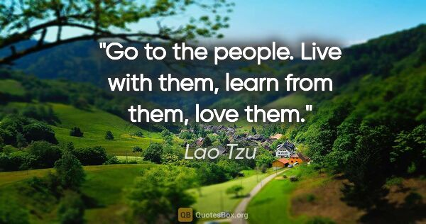 "Lao Tzu quote: ""Go to the people. Live with them, learn from them, love them."""