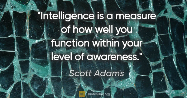 "Scott Adams quote: ""Intelligence is a measure of how well you function within your..."""
