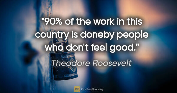 "Theodore Roosevelt quote: ""90% of the work in this country is doneby people who don't..."""