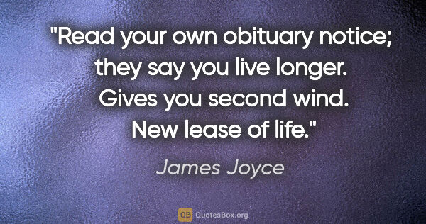 "James Joyce quote: ""Read your own obituary notice; they say you live longer. ..."""