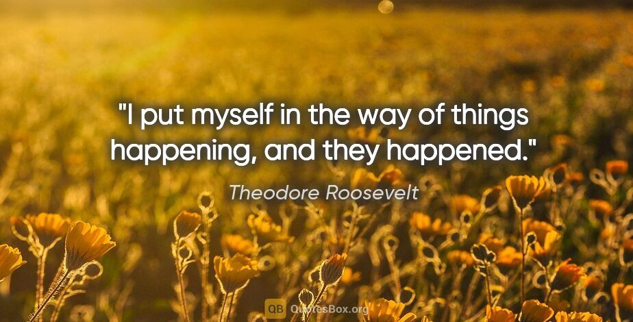 """Theodore Roosevelt quote: """"I put myself in the way of things happening, and they happened."""""""