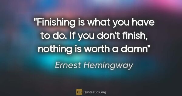"Ernest Hemingway quote: ""Finishing is what you have to do. If you don't finish, nothing..."""