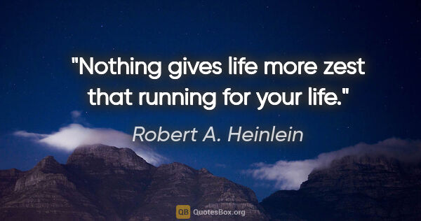 "Robert A. Heinlein quote: ""Nothing gives life more zest that running for your life."""