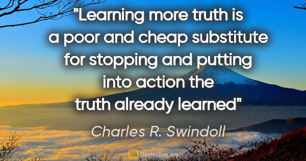 "Charles R. Swindoll quote: ""Learning more truth is a poor and cheap substitute for..."""
