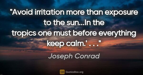 "Joseph Conrad quote: ""Avoid irritation more than exposure to the sun...In the..."""