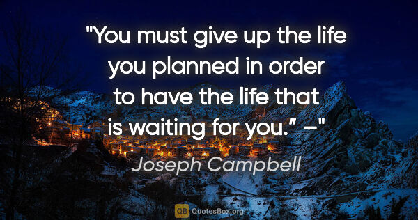 "Joseph Campbell quote: ""You must give up the life you planned in order to have the..."""