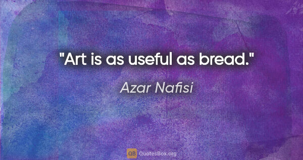 "Azar Nafisi quote: ""Art is as useful as bread."""