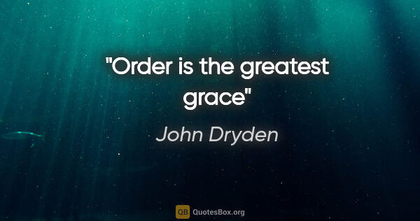 "John Dryden quote: ""Order is the greatest grace"""