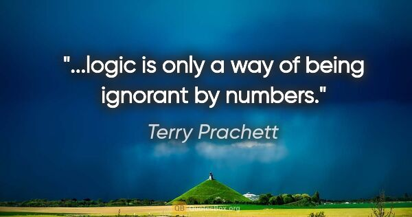 "Terry Prachett quote: ""...logic is only a way of being ignorant by numbers."""