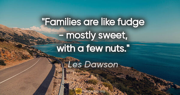"Les Dawson quote: ""Families are like fudge - mostly sweet, with a few nuts."""