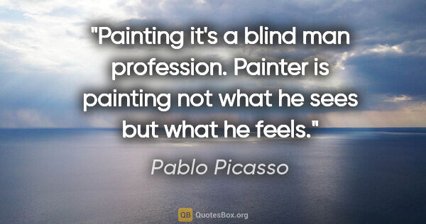 "Pablo Picasso quote: ""Painting it's a blind man profession. Painter is painting not..."""