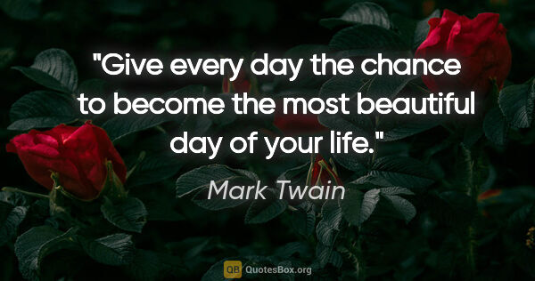 "Mark Twain quote: ""Give every day the chance to become the most beautiful day of..."""