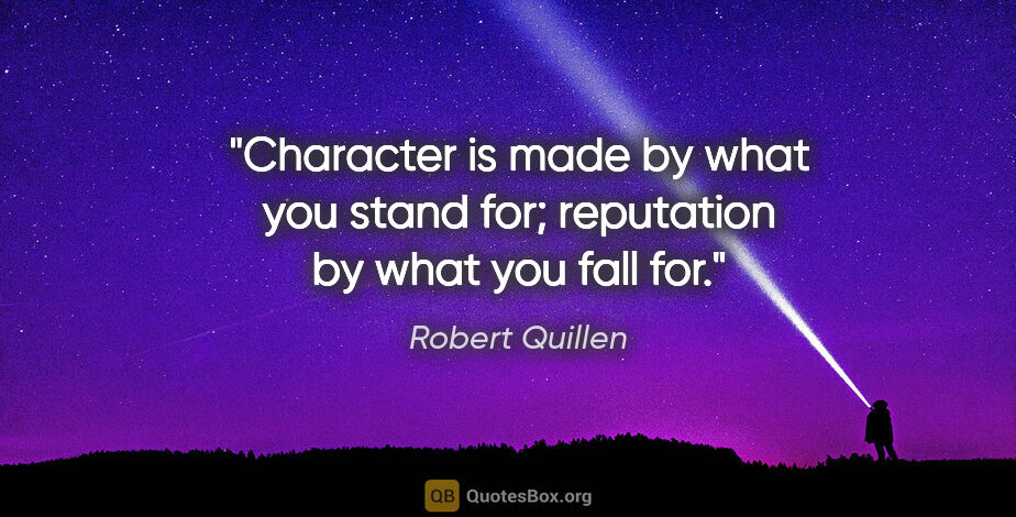 """Robert Quillen quote: """"Character is made by what you stand for; reputation by what..."""""""