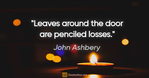 "John Ashbery quote: ""Leaves around the door are penciled losses."""