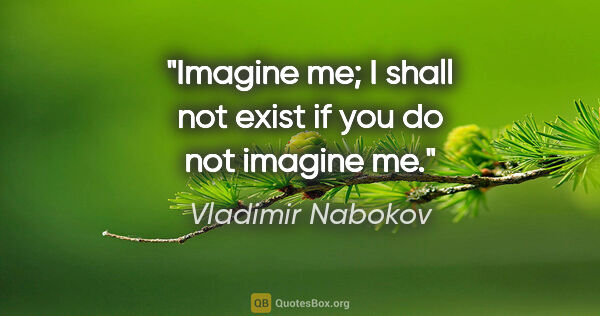 "Vladimir Nabokov quote: ""Imagine me; I shall not exist if you do not imagine me."""