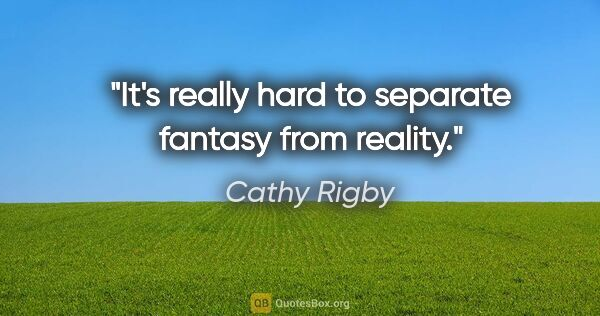 "Cathy Rigby quote: ""It's really hard to separate fantasy from reality."""