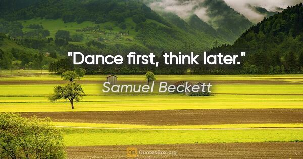 "Samuel Beckett quote: ""Dance first, think later."""